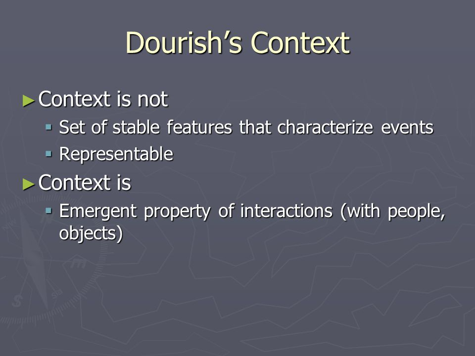 Dourish's Context ► Context is not  Set of stable features that characterize events  Representable ► Context is  Emergent property of interactions (with people, objects)