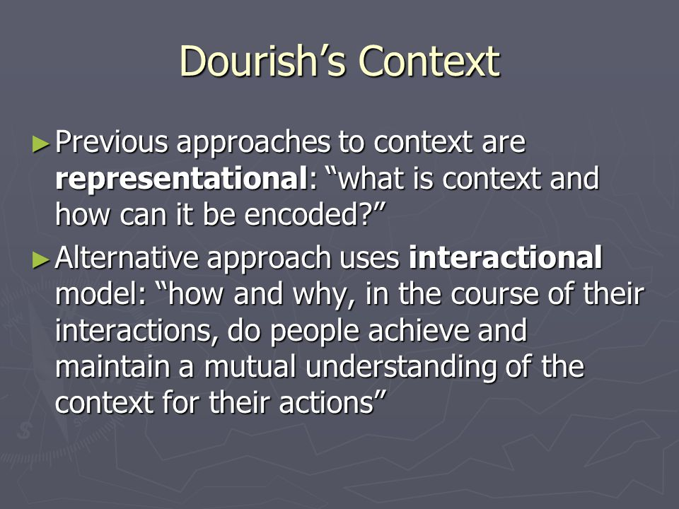 Dourish's Context ► Previous approaches to context are representational: what is context and how can it be encoded? ► Alternative approach uses interactional model: how and why, in the course of their interactions, do people achieve and maintain a mutual understanding of the context for their actions