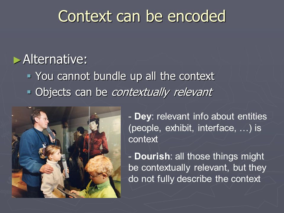 Context can be encoded ► Alternative:  You cannot bundle up all the context  Objects can be contextually relevant - Dey: relevant info about entities (people, exhibit, interface, …) is context - Dourish: all those things might be contextually relevant, but they do not fully describe the context