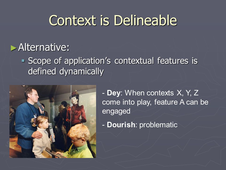 Context is Delineable ► Alternative:  Scope of application's contextual features is defined dynamically - Dey: When contexts X, Y, Z come into play, feature A can be engaged - Dourish: problematic