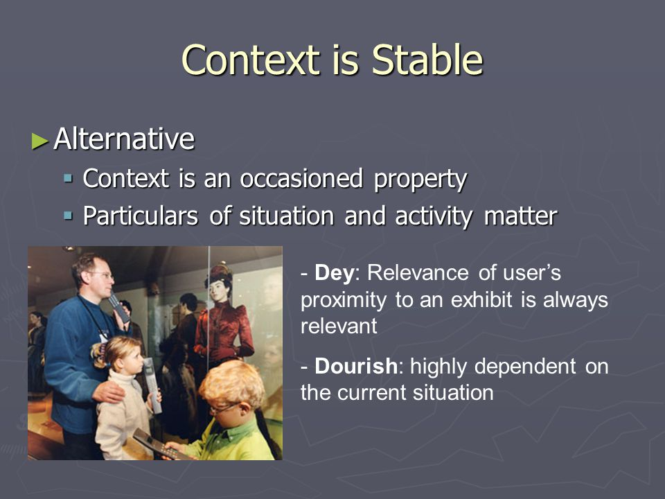 Context is Stable ► Alternative  Context is an occasioned property  Particulars of situation and activity matter - Dey: Relevance of user's proximity to an exhibit is always relevant - Dourish: highly dependent on the current situation