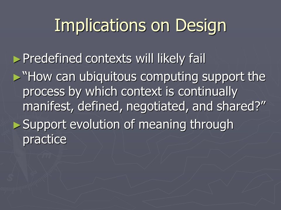 Implications on Design ► Predefined contexts will likely fail ► How can ubiquitous computing support the process by which context is continually manifest, defined, negotiated, and shared? ► Support evolution of meaning through practice