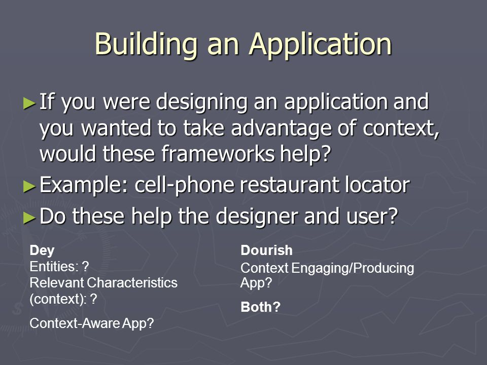 Building an Application ► If you were designing an application and you wanted to take advantage of context, would these frameworks help? ► Example: ce