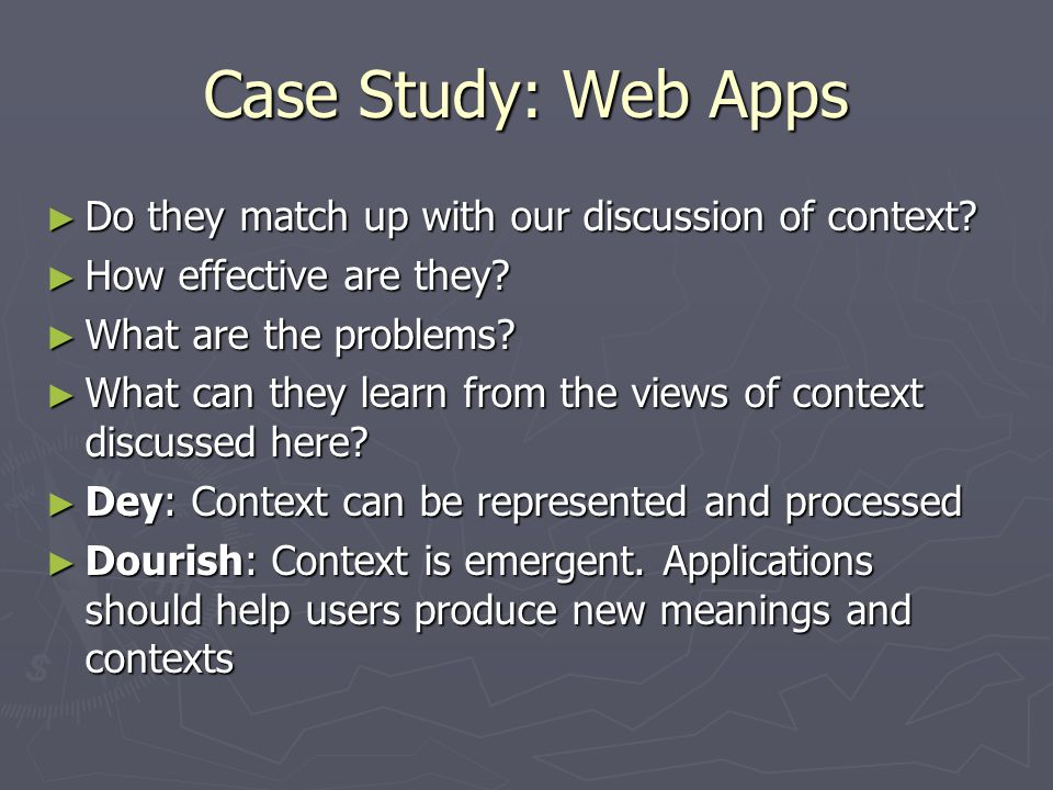 Case Study: Web Apps ► Do they match up with our discussion of context? ► How effective are they? ► What are the problems? ► What can they learn from