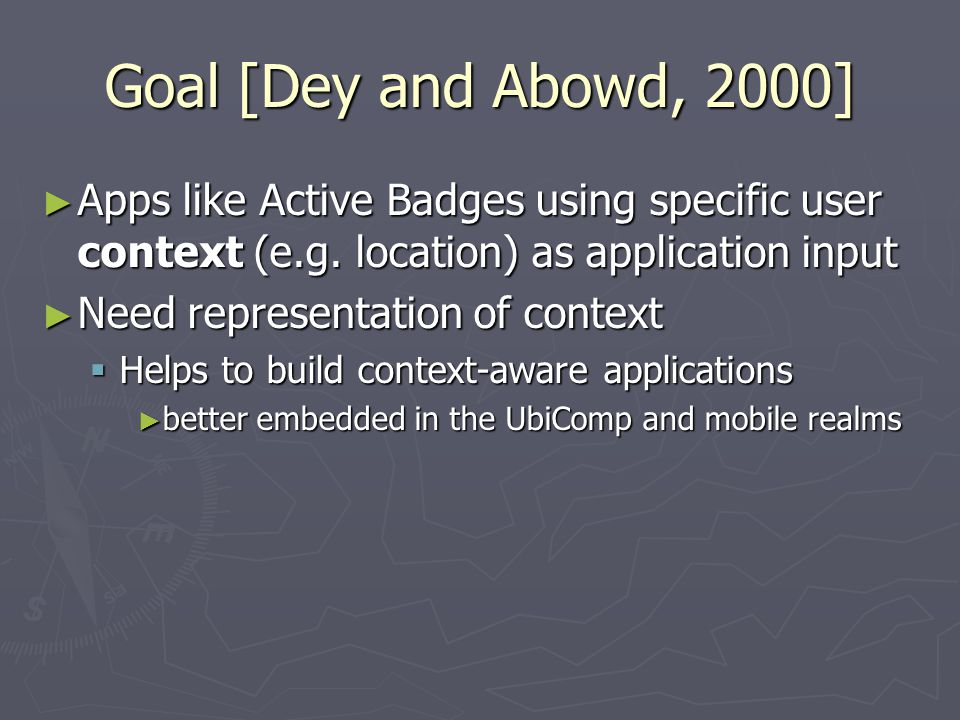 Goal [Dey and Abowd, 2000] ► Apps like Active Badges using specific user context (e.g. location) as application input ► Need representation of context