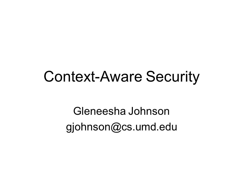 Context-Aware Security Gleneesha Johnson gjohnson@cs.umd.edu
