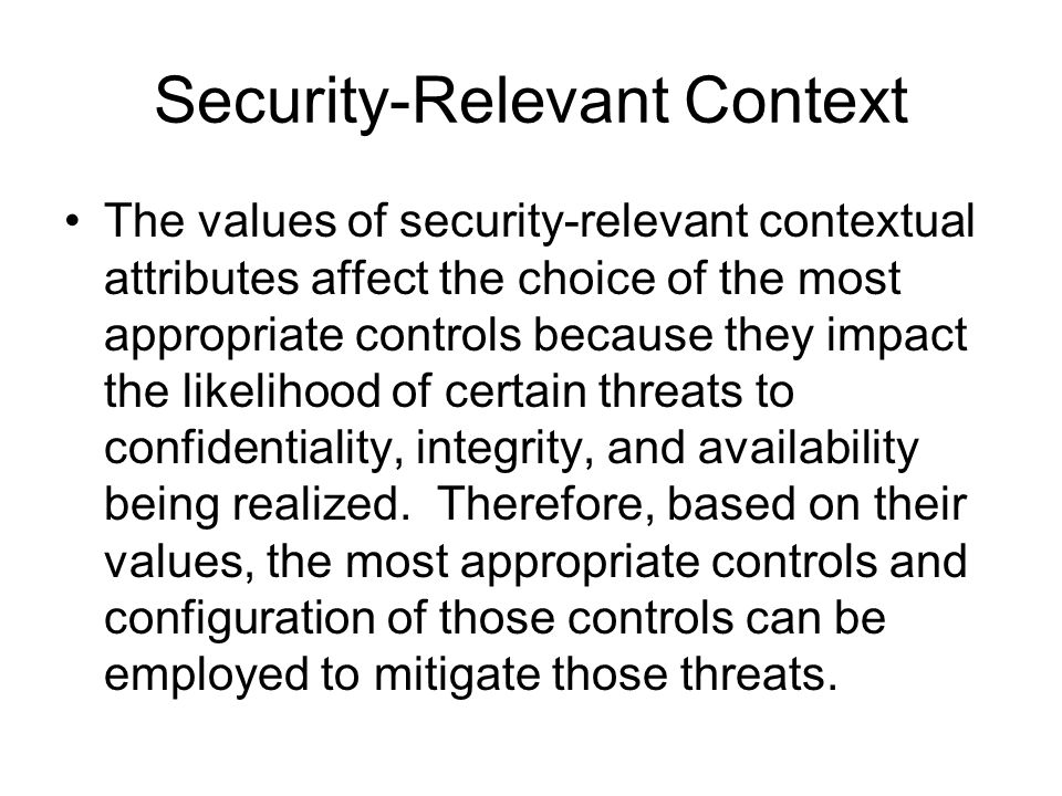 Security-Relevant Context The values of security-relevant contextual attributes affect the choice of the most appropriate controls because they impact
