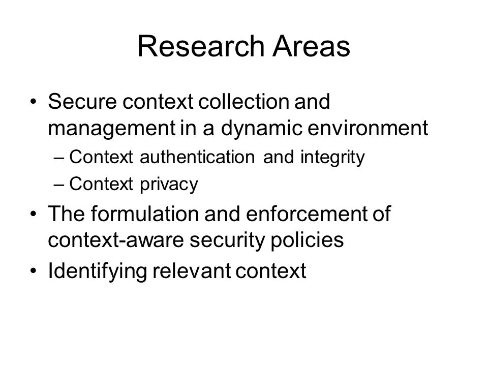 Research Areas Secure context collection and management in a dynamic environment –Context authentication and integrity –Context privacy The formulatio