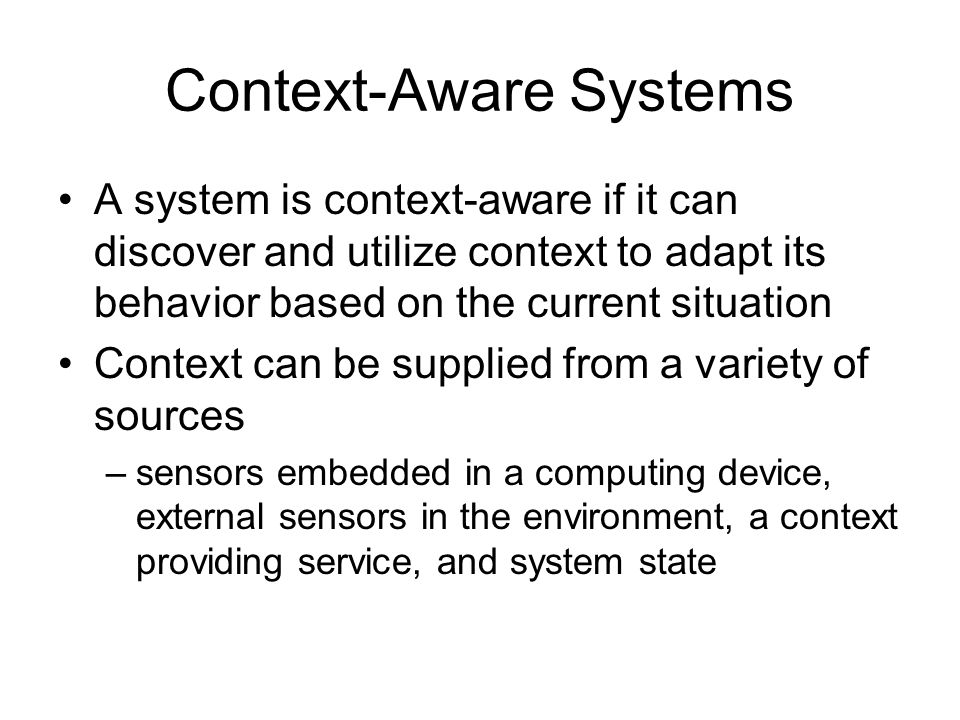 Context-Aware Systems A system is context-aware if it can discover and utilize context to adapt its behavior based on the current situation Context ca