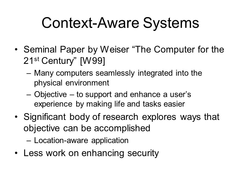 "Context-Aware Systems Seminal Paper by Weiser ""The Computer for the 21 st Century"" [W99] –Many computers seamlessly integrated into the physical envir"