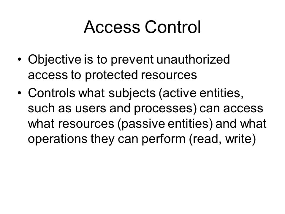 Access Control Objective is to prevent unauthorized access to protected resources Controls what subjects (active entities, such as users and processes