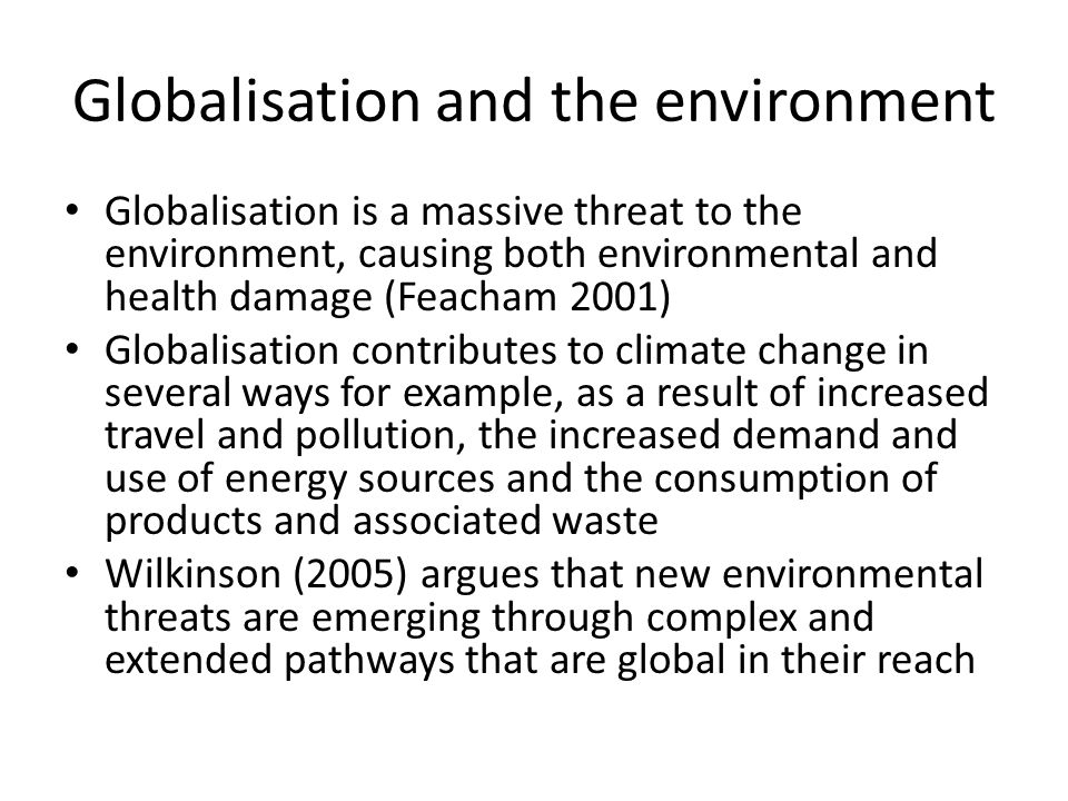 Globalisation and the environment Globalisation is a massive threat to the environment, causing both environmental and health damage (Feacham 2001) Globalisation contributes to climate change in several ways for example, as a result of increased travel and pollution, the increased demand and use of energy sources and the consumption of products and associated waste Wilkinson (2005) argues that new environmental threats are emerging through complex and extended pathways that are global in their reach