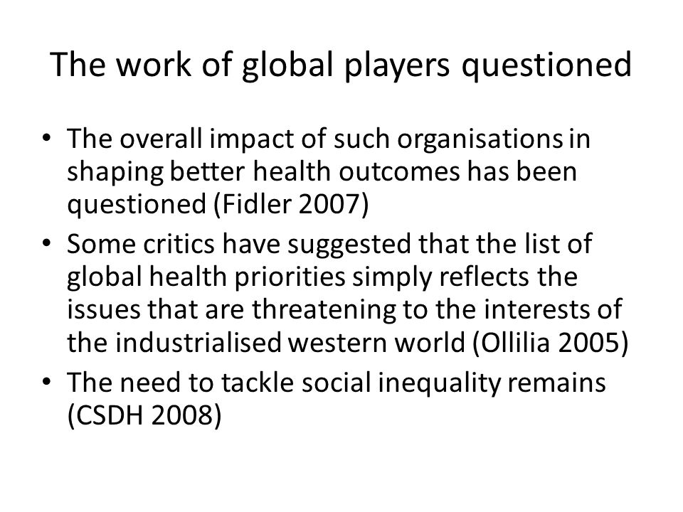 The work of global players questioned The overall impact of such organisations in shaping better health outcomes has been questioned (Fidler 2007) Some critics have suggested that the list of global health priorities simply reflects the issues that are threatening to the interests of the industrialised western world (Ollilia 2005) The need to tackle social inequality remains (CSDH 2008)