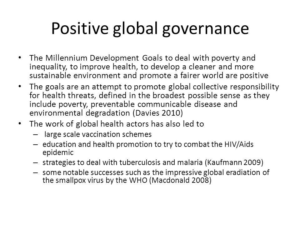 Positive global governance The Millennium Development Goals to deal with poverty and inequality, to improve health, to develop a cleaner and more sustainable environment and promote a fairer world are positive The goals are an attempt to promote global collective responsibility for health threats, defined in the broadest possible sense as they include poverty, preventable communicable disease and environmental degradation (Davies 2010) The work of global health actors has also led to – large scale vaccination schemes – education and health promotion to try to combat the HIV/Aids epidemic – strategies to deal with tuberculosis and malaria (Kaufmann 2009) – some notable successes such as the impressive global eradiation of the smallpox virus by the WHO (Macdonald 2008)