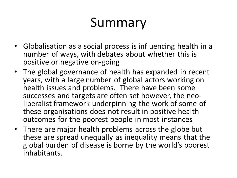 Summary Globalisation as a social process is influencing health in a number of ways, with debates about whether this is positive or negative on-going The global governance of health has expanded in recent years, with a large number of global actors working on health issues and problems.