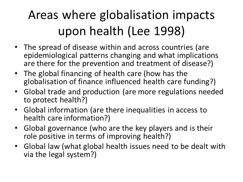Areas where globalisation impacts upon health (Lee 1998) The spread of disease within and across countries (are epidemiological patterns changing and what implications are there for the prevention and treatment of disease?) The global financing of health care (how has the globalisation of finance influenced health care funding?) Global trade and production (are more regulations needed to protect health?) Global information (are there inequalities in access to health care information?) Global governance (who are the key players and is their role positive in terms of improving health?) Global law (what global health issues need to be dealt with via the legal system?)
