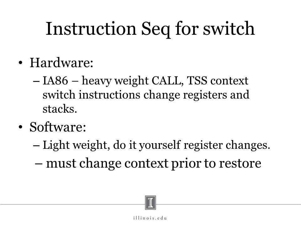Where to look for more info The key function for context switching is __switch_to() in http://lxr.linux.no/linux+v2.6.35/arch/ x86/kernel/process_32.c.http://lxr.linux.no/linux+v2.6.35/arch/ x86/kernel/process_32.c Reason given for software switching – difficult to recover from errors using hardware switch (particularly segment issues.)