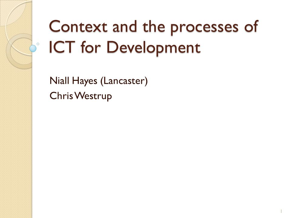 Context and the processes of ICT for Development Niall Hayes (Lancaster) Chris Westrup 1