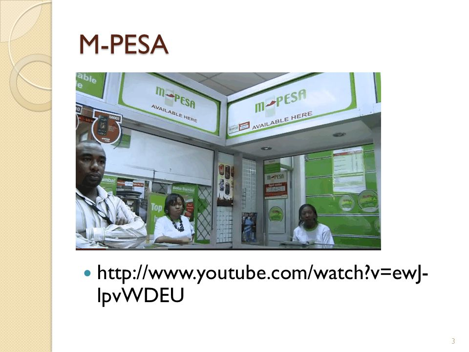 M-PESA http://www.youtube.com/watch v=ewJ- lpvWDEU 3