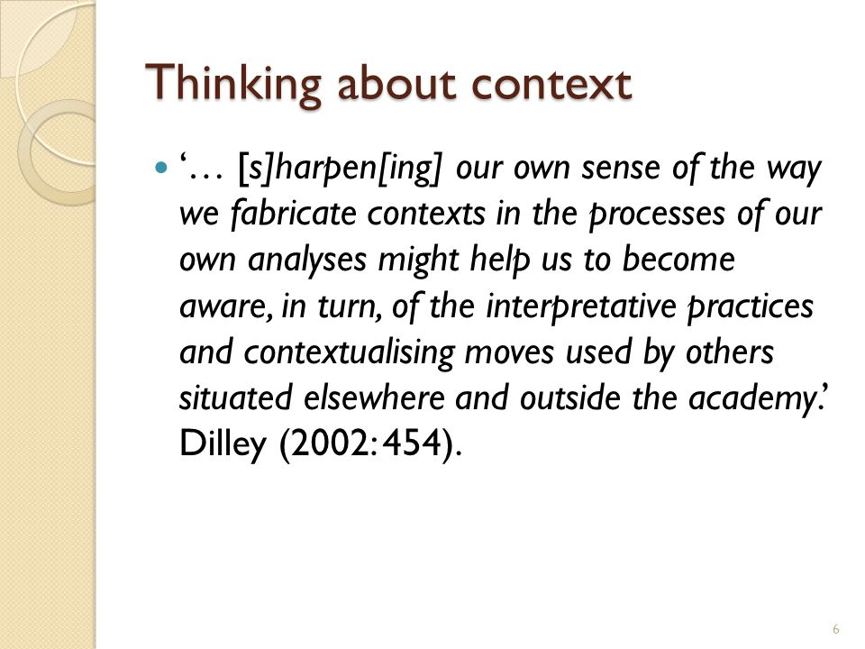 Thinking about context '… [s]harpen[ing] our own sense of the way we fabricate contexts in the processes of our own analyses might help us to become aware, in turn, of the interpretative practices and contextualising moves used by others situated elsewhere and outside the academy.' Dilley (2002: 454).