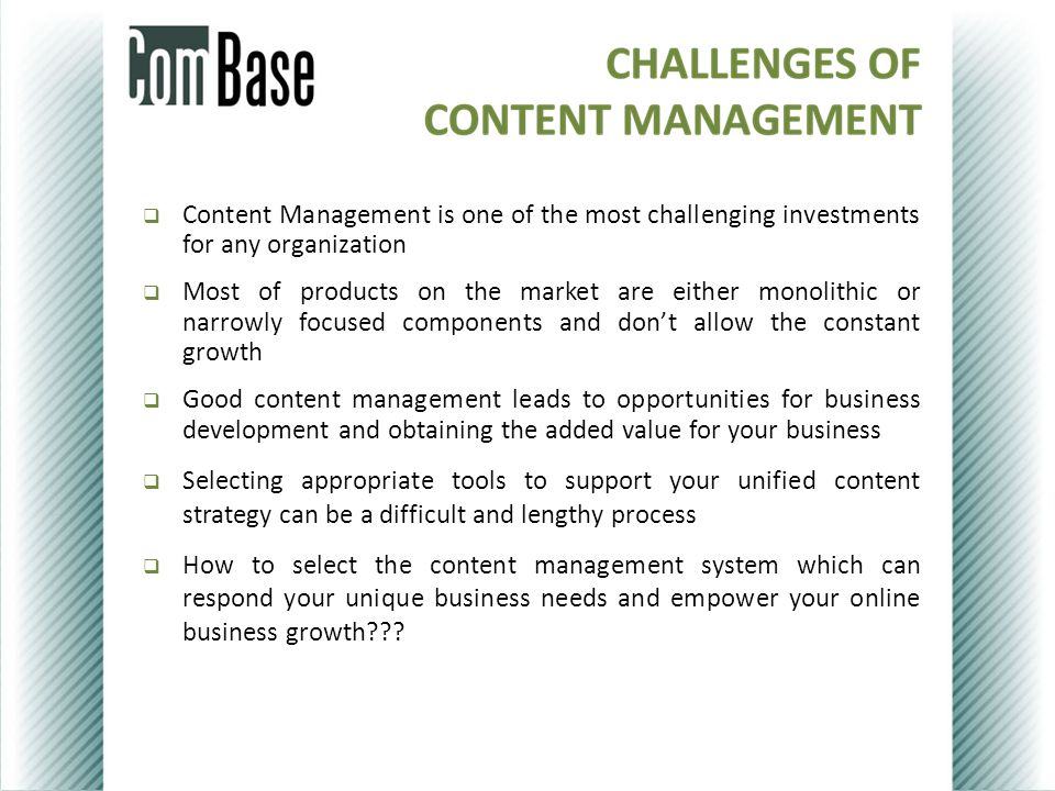  Content Management is one of the most challenging investments for any organization  Most of products on the market are either monolithic or narrowly focused components and don't allow the constant growth  Good content management leads to opportunities for business development and obtaining the added value for your business  Selecting appropriate tools to support your unified content strategy can be a difficult and lengthy process  How to select the content management system which can respond your unique business needs and empower your online business growth???