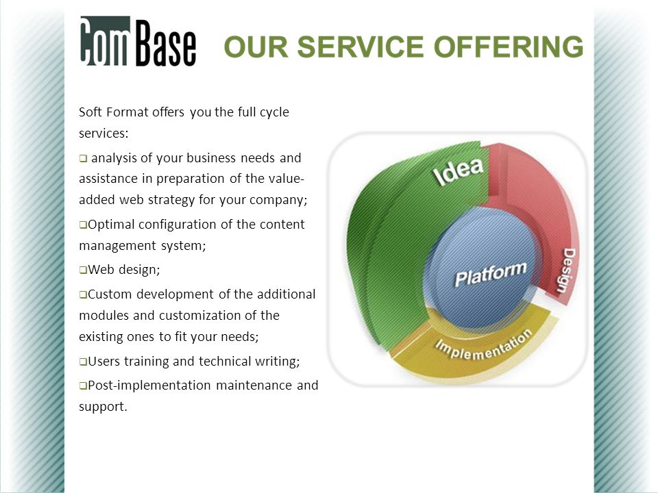 Soft Format offers you the full cycle services:  analysis of your business needs and assistance in preparation of the value- added web strategy for your company;  Optimal configuration of the content management system;  Web design;  Custom development of the additional modules and customization of the existing ones to fit your needs;  Users training and technical writing;  Post-implementation maintenance and support.