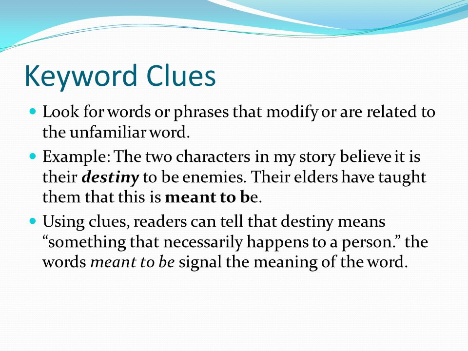 Keyword Clues Look for words or phrases that modify or are related to the unfamiliar word. Example: The two characters in my story believe it is their