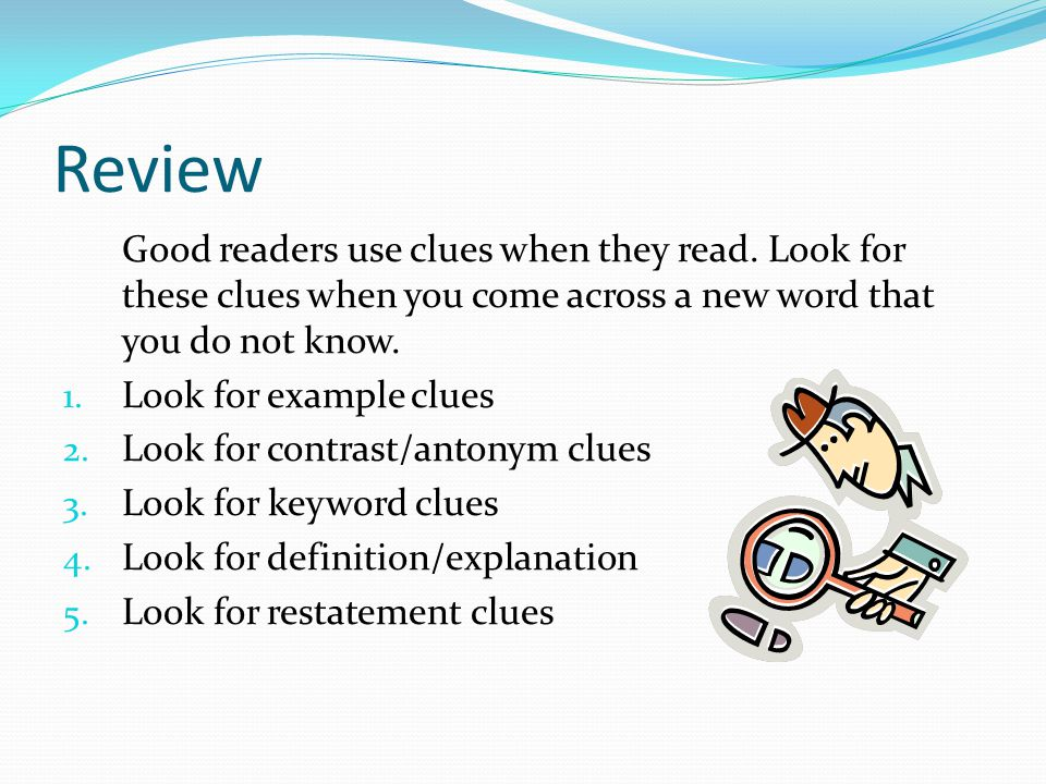 Review Good readers use clues when they read. Look for these clues when you come across a new word that you do not know. 1. Look for example clues 2.