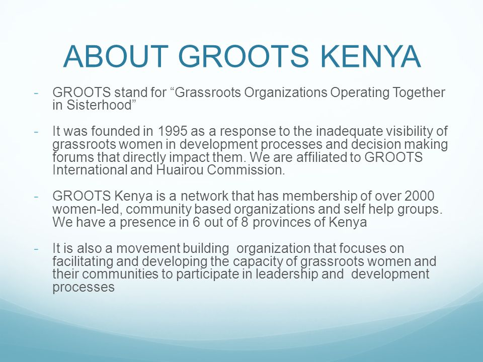 ABOUT GROOTS KENYA - GROOTS stand for Grassroots Organizations Operating Together in Sisterhood - It was founded in 1995 as a response to the inadequate visibility of grassroots women in development processes and decision making forums that directly impact them.