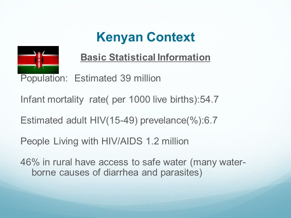 Kenyan Context Basic Statistical Information Population: Estimated 39 million Infant mortality rate( per 1000 live births):54.7 Estimated adult HIV(15