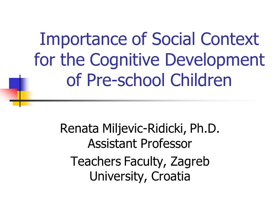 Importance of Social Context for the Cognitive Development of Pre-school Children Renata Miljevic-Ridicki, Ph.D.
