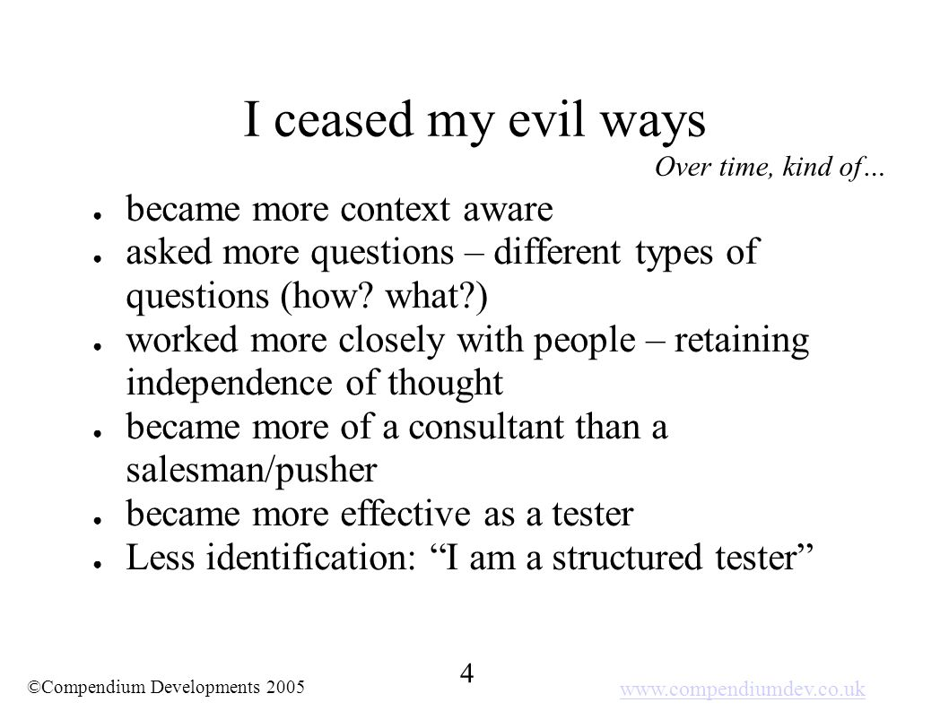 www.compendiumdev.co.uk 4 ©Compendium Developments 2005 I ceased my evil ways ● became more context aware ● asked more questions – different types of questions (how.