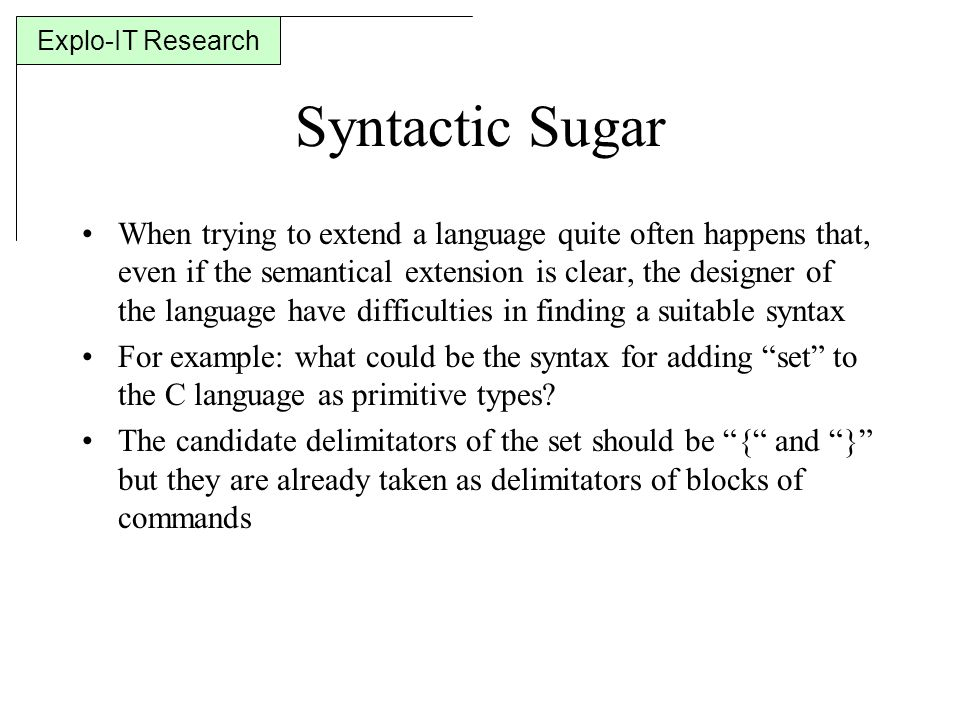 Explo-IT Research Syntactic Sugar When trying to extend a language quite often happens that, even if the semantical extension is clear, the designer of the language have difficulties in finding a suitable syntax For example: what could be the syntax for adding set to the C language as primitive types.