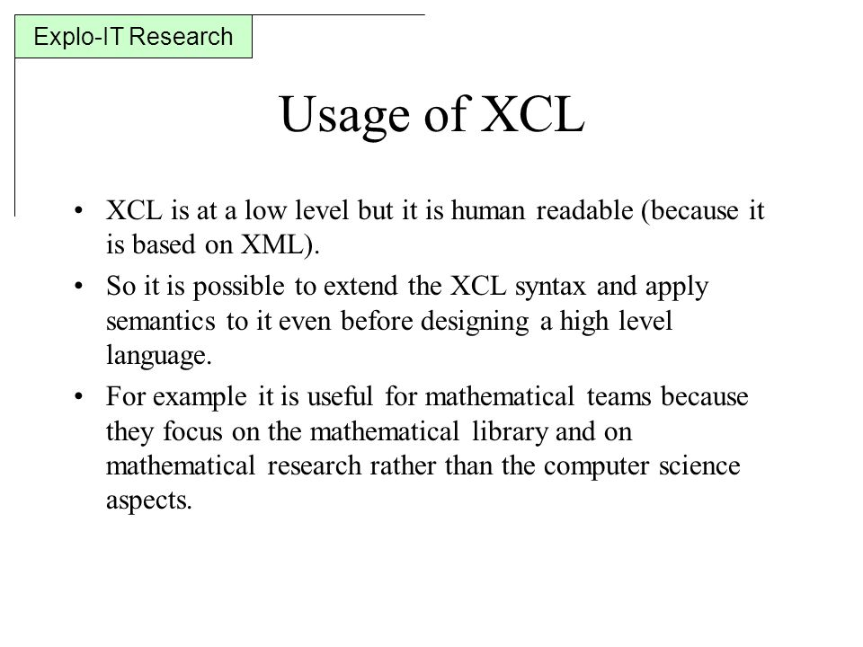 Explo-IT Research Usage of XCL XCL is at a low level but it is human readable (because it is based on XML).
