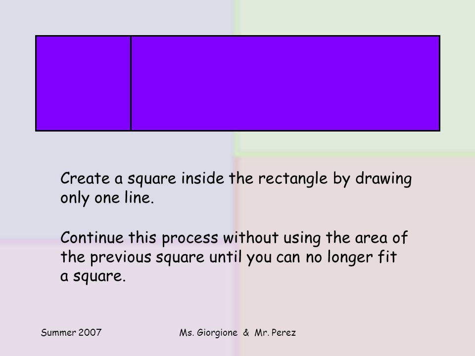 Summer 2007Ms.Giorgione & Mr. Perez Create a square inside the rectangle by drawing only one line.