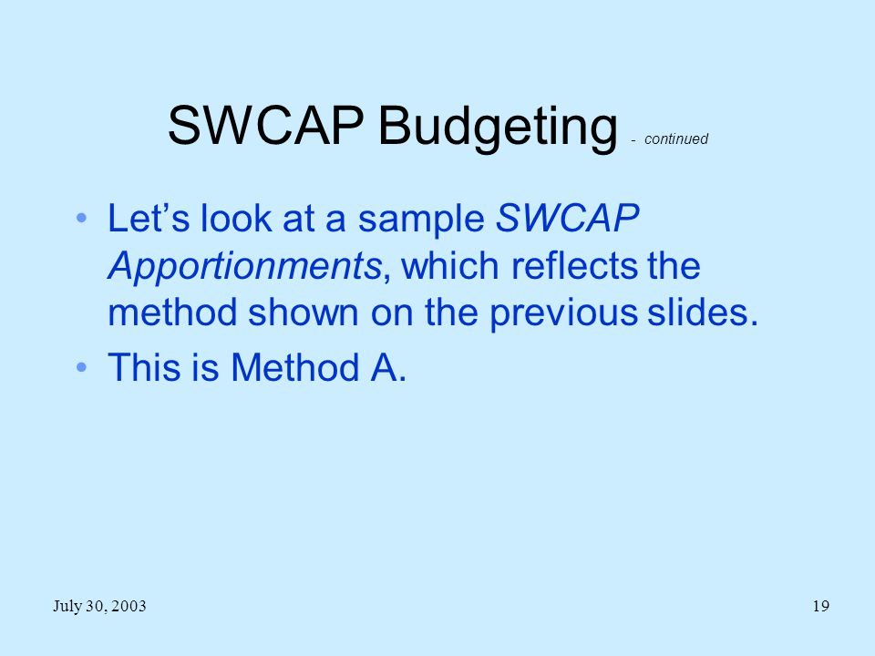 July 30, 200319 SWCAP Budgeting - continued Let's look at a sample SWCAP Apportionments, which reflects the method shown on the previous slides.