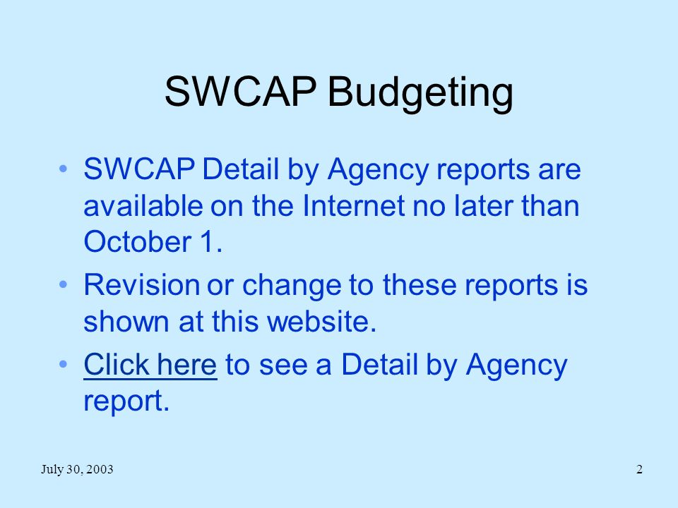 July 30, 20032 SWCAP Budgeting SWCAP Detail by Agency reports are available on the Internet no later than October 1.