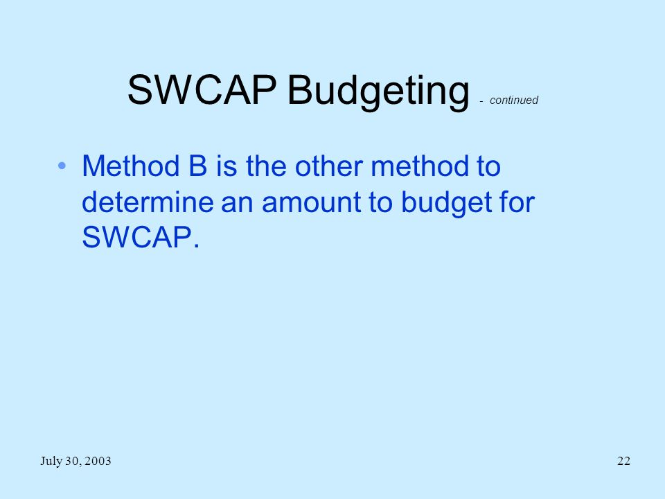 July 30, 200322 SWCAP Budgeting - continued Method B is the other method to determine an amount to budget for SWCAP.