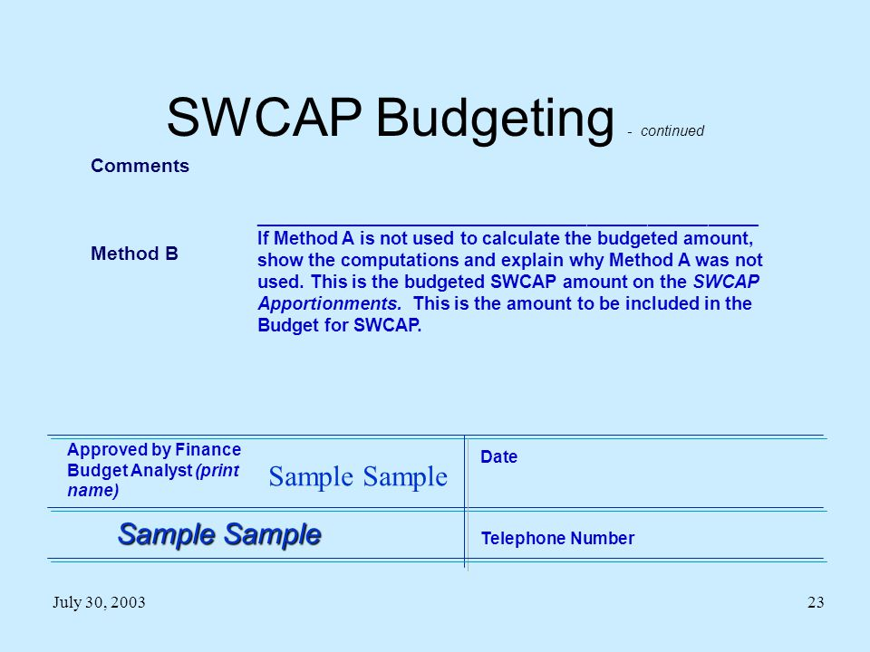 July 30, 200323 SWCAP Budgeting - continued Comments Method B __________________________________________________ If Method A is not used to calculate the budgeted amount, show the computations and explain why Method A was not used.