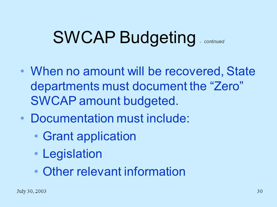 July 30, 200330 SWCAP Budgeting - continued When no amount will be recovered, State departments must document the Zero SWCAP amount budgeted.