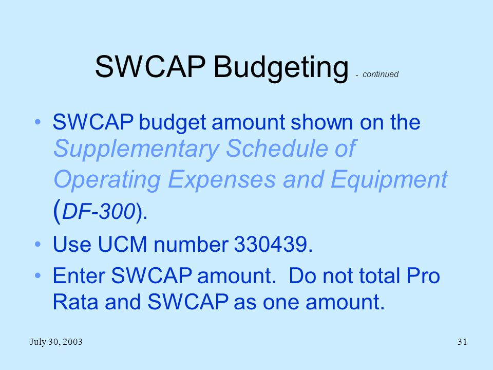July 30, 200331 SWCAP Budgeting - continued SWCAP budget amount shown on the Supplementary Schedule of Operating Expenses and Equipment ( DF-300).
