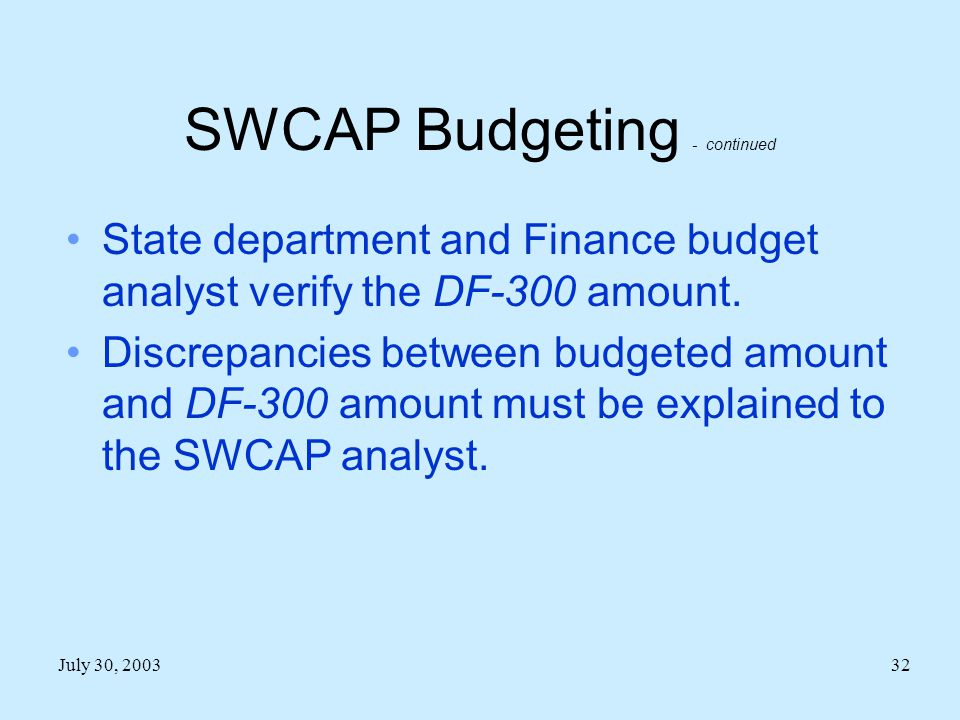 July 30, 200332 SWCAP Budgeting - continued State department and Finance budget analyst verify the DF-300 amount.