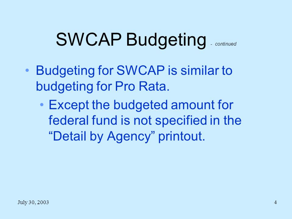 July 30, 20034 SWCAP Budgeting - continued Budgeting for SWCAP is similar to budgeting for Pro Rata.