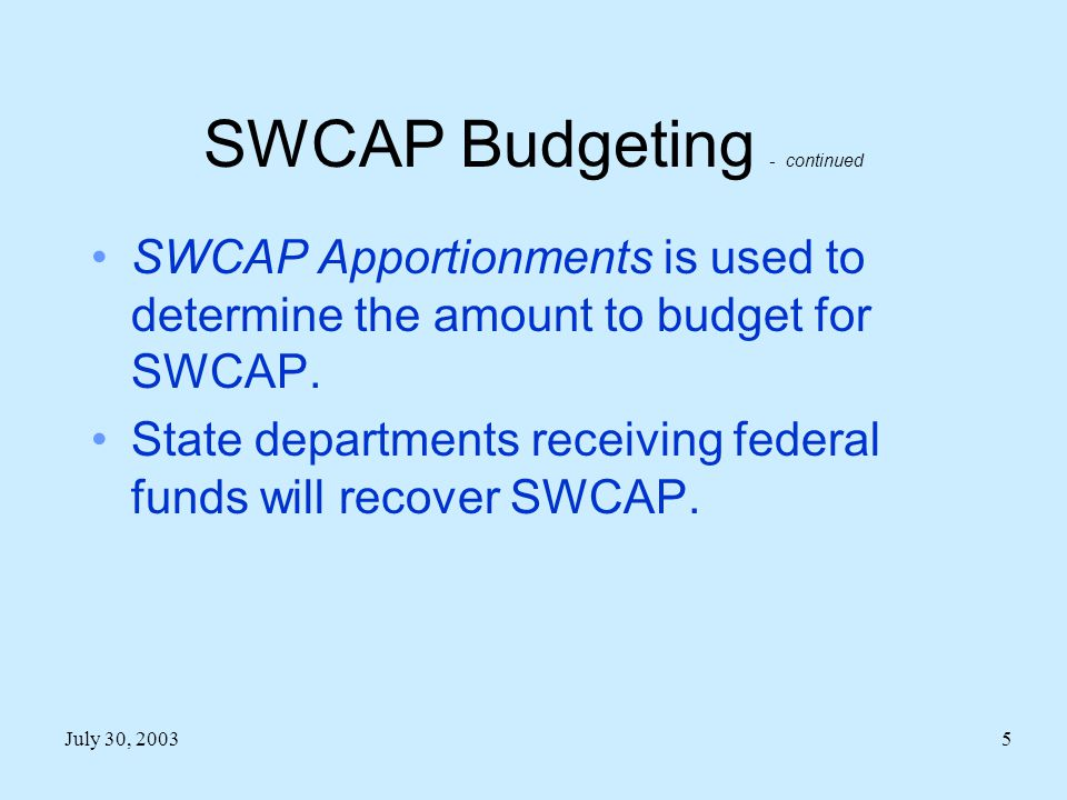 July 30, 20035 SWCAP Budgeting - continued SWCAP Apportionments is used to determine the amount to budget for SWCAP.