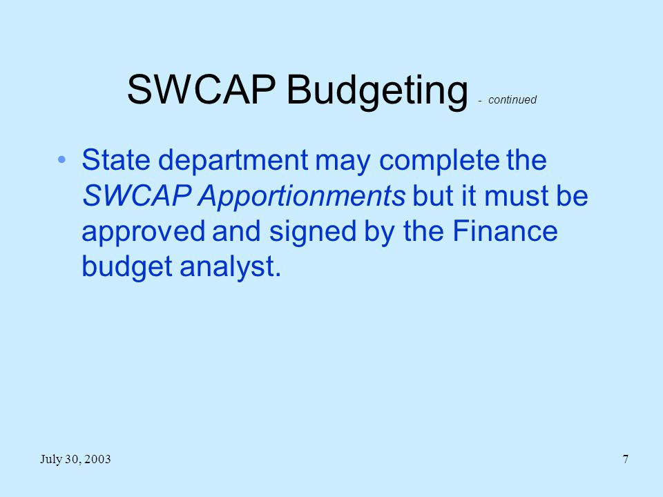 July 30, 20037 SWCAP Budgeting - continued State department may complete the SWCAP Apportionments but it must be approved and signed by the Finance budget analyst.