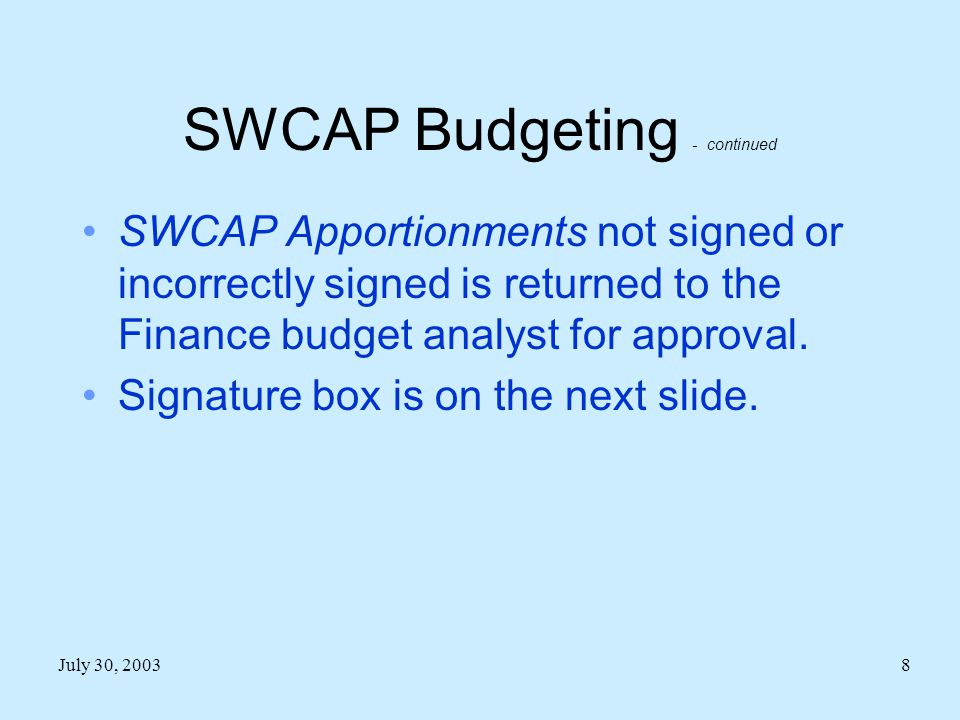 July 30, 20038 SWCAP Budgeting - continued SWCAP Apportionments not signed or incorrectly signed is returned to the Finance budget analyst for approval.