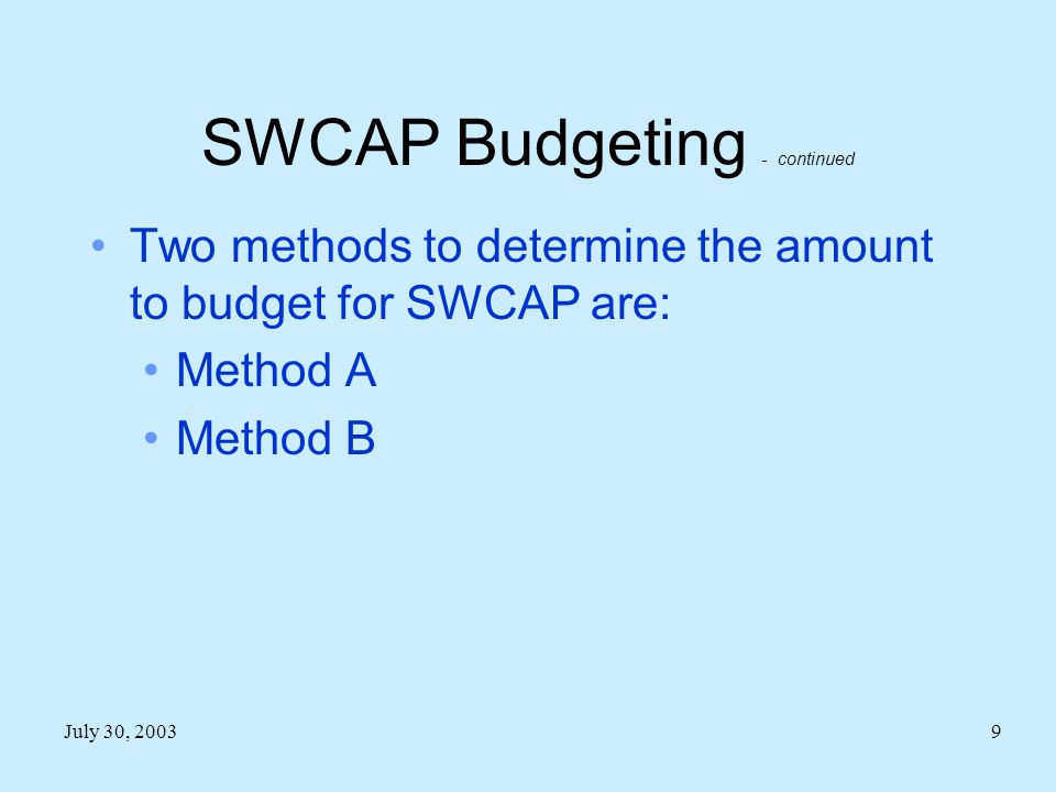 July 30, 20039 SWCAP Budgeting - continued Two methods to determine the amount to budget for SWCAP are: Method A Method B