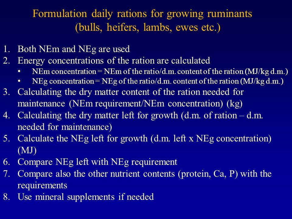 Formulation daily rations for growing ruminants (bulls, heifers, lambs, ewes etc.) 1.Both NEm and NEg are used 2.Energy concentrations of the ration are calculated NEm concentration = NEm of the ratio/d.m.