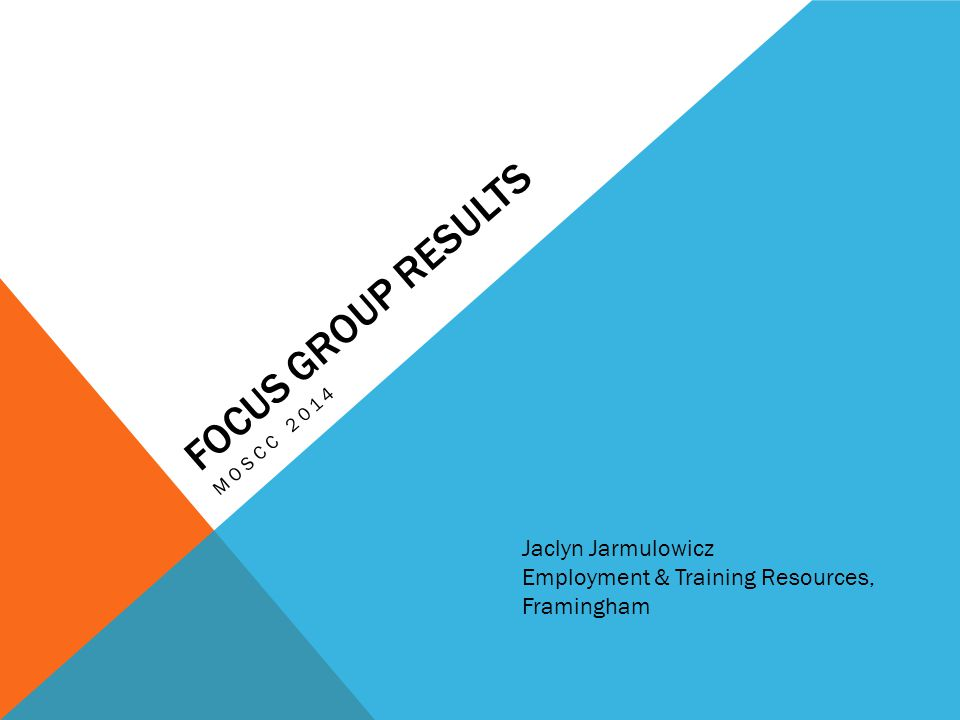 FOCUS GROUP RESULTS MOSCC 2014 Jaclyn Jarmulowicz Employment & Training Resources, Framingham