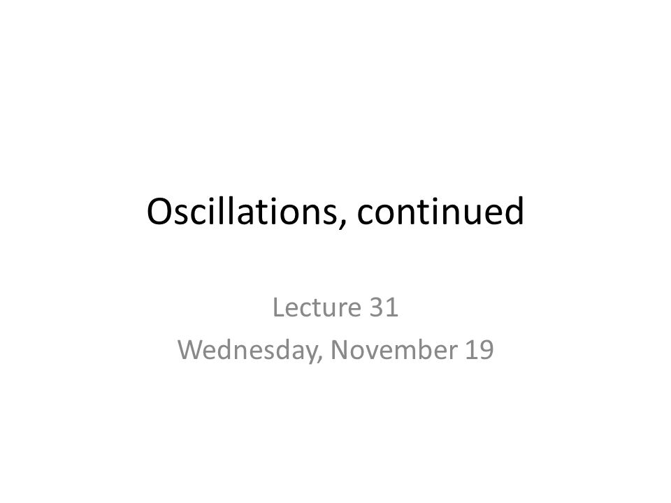 Oscillations, continued Lecture 31 Wednesday, November 19